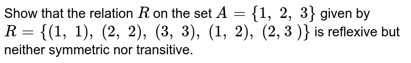 Show that the relation `R` on the set `A={1,\ 2,\ 3}` given by `R={(1,\ 1),\ (2,\ 2),\ (3,\ 3),\ (1,\ 2),\ (2,3\ )}` is reflexive but neither symmetric nor transitive.