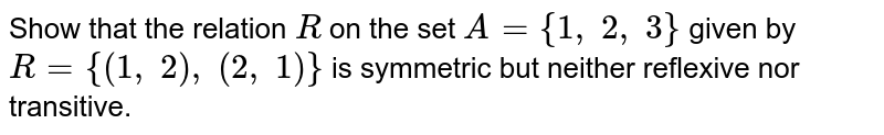 Show that the relation `R` on the set `A={1,\ 2,\ 3}` given by `R={(1,\ 2),\ (2,\ 1)}` is symmetric but neither reflexive nor transitive.