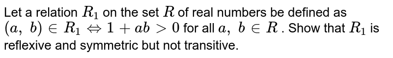 Let a relation `R_1` on the set `R` of real numbers be defined as `(a ,\ b) in  R_1<=>1+a b >0` for all `a ,\ b in  R` . Show that `R_1` is reflexive and symmetric but not transitive.