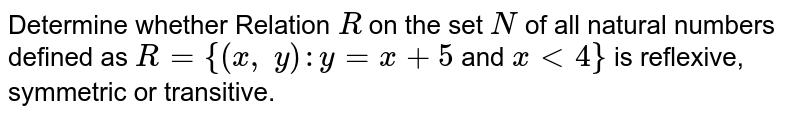 Determine whether Relation `R` on the set `N` of all   natural numbers defined as `R={(x ,\ y): y=x+5` and `x<4}` is reflexive, symmetric or transitive.