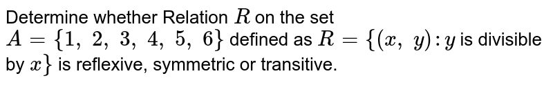 Determine whether Relation `R` on the set `A={1,\ 2,\ 3,\ 4,\ 5,\ 6}` defined as `R={(x ,\ y): y` is divisible by `x}` is reflexive, symmetric or transitive.