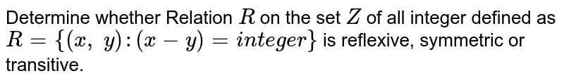 Determine whether Relation `R` on the set `Z` of all integer defined as `R={(x ,\ y): (x-y)  =i n t e g e r}` is  reflexive, symmetric or transitive.