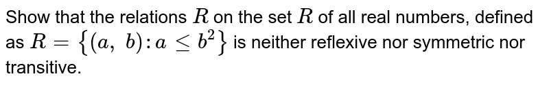 Show that the relations `R` on the set `R` of all real numbers, defined as `R={(a ,\ b): alt=b^2}` is neither reflexive nor symmetric nor transitive.