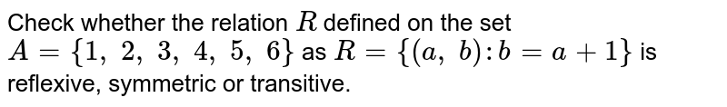 Check whether the relation `R` defined on the set `A={1,\ 2,\ 3,\ 4,\ 5,\ 6}` as `R={(a ,\ b): b=a+1}` is reflexive, symmetric or transitive.