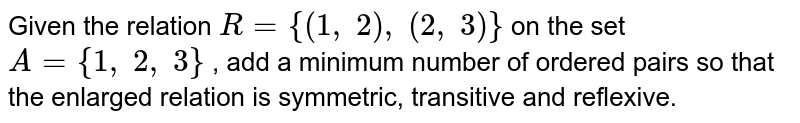 Given the relation `R={(1,\ 2),\ (2,\ 3)}` on the set `A={1,\ 2,\ 3}` , add a minimum number of ordered pairs so that   the enlarged relation is symmetric, transitive and reflexive.