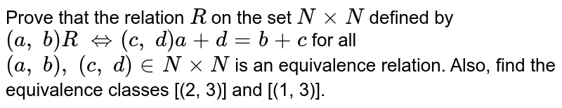 Prove that the relation `R` on the set `NxxN` defined by `(a ,\ b)R\ <=>(c ,\ d) a+d=b+c` for all `(a ,\ b),\ (c ,\ d) in  NxxN` is an equivalence relation. Also, find the   equivalence classes [(2, 3)] and [(1, 3)].