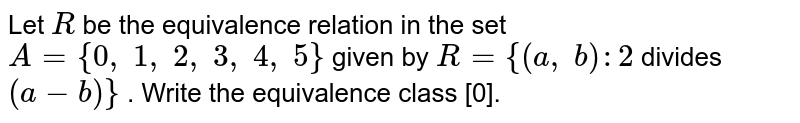 Let `R` be the equivalence relation in the set `A={0,\ 1,\ 2,\ 3,\ 4,\ 5}` given by `R={(a ,\ b):2` divides `(a-b)}` . Write the equivalence class [0].