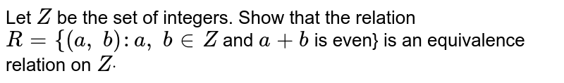 Let `Z` be the set of integers. Show that the relation `R={(a ,\ b): a ,\ b in  Z` and `a+b` is even} is an equivalence relation on `Zdot`