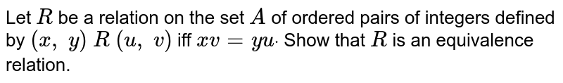 Let `R` be a relation on the set `A` of ordered pairs of integers defined by `(x ,\ y)\ R\ (u ,\ v)` iff `x v=y udot` Show that `R` is an equivalence relation.