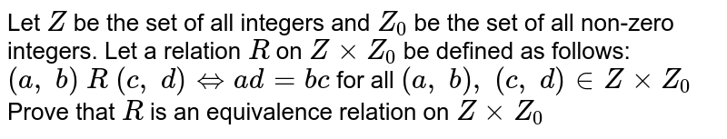 Let `Z` be the set of all integers and `Z_0` be the set of all non-zero integers. Let a   relation `R` on `ZxxZ_0` be defined as follows: `(a ,\ b)\ R\ (c ,\ d)hArra d=b c` for all `(a ,\ b),\ (c ,\ d) in  ZxxZ_0`  Prove that `R` is an equivalence relation on `ZxxZ_0`