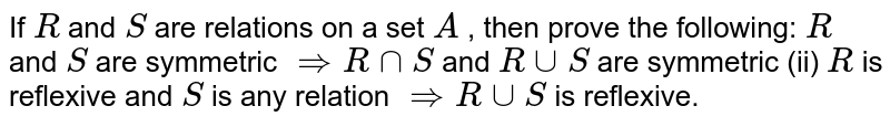 If `R` and `S` are relations on a set `A` , then prove the following: `R` and `S` are symmetric `=>RnnS` and `RuuS` are symmetric (ii) `R` is reflexive and `S` is any relation `=>RuuS` is reflexive.