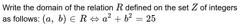 Write the domain of the relation `R` defined on the set `Z` of integers as follows: `(a ,\ b) in  RhArra^2+b^2=25`