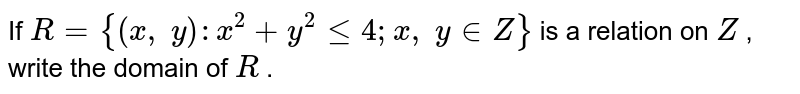 If `R={(x ,\ y): x^2+y^2lt=4; x ,\ y in  Z}` is a relation on `Z` , write the domain of `R` .