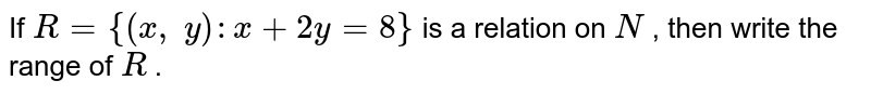 If `R={(x ,\ y): x+2y=8}` is a relation on `N` , then write the range of `R` .