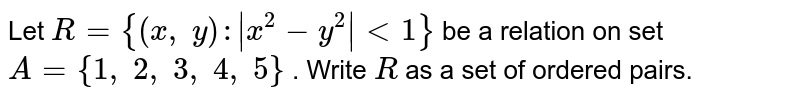 Let `R={(x ,\ y): x^2-y^2 <1}` be a relation on set `A={1,\ 2,\ 3,\ 4,\ 5}` . Write `R` as a set of ordered pairs.