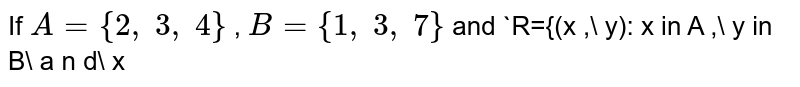If `A={2,\ 3,\ 4}` , `B={1,\ 3,\ 7}` and `R={(x ,\ y): x in  A ,\ y in  B\ a n d\ x<y}` is a relation from `A` to `B` , then write `R^(-1)` .
