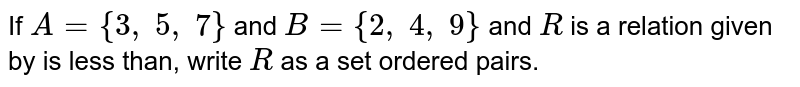 If `A={3,\ 5,\ 7}` and `B={2,\ 4,\ 9}` and `R` is a relation given by is less than, write `R` as a set ordered pairs.