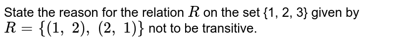 State the reason for the relation `R` on the set {1, 2, 3} given by `R={(1,\ 2),\ (2,\ 1)}` not to be transitive.