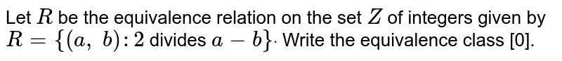 Let `R` be the equivalence relation on the set `Z` of integers given by `R={(a , b):2` divides `a-b}dot` Write the equivalence class [0].