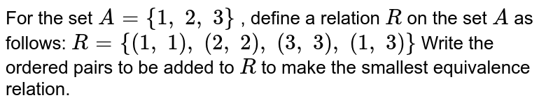 For the set `A={1,\ 2,\ 3}` , define a relation `R` on the set `A` as follows: `R={(1,\ 1),\ (2,\ 2),\ (3,\ 3),\ (1,\ 3)}`  Write the ordered pairs to be added to `R` to make the smallest equivalence relation.