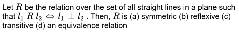 Let `R` be the relation over the set of all straight lines   in a plane such that `l_1 R l_2hArrl_1_|_l_2` . Then, `R` is (a) symmetric   (b) reflexive  (c) transitive (d) an equivalence relation
