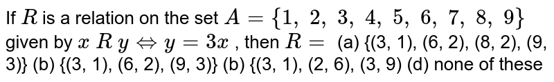 If `R` is a relation on the set `A={1, 2, 3, 4, 5, 6, 7, 8, 9}` given by `x R yhArry=3x` , then `R=`  (a) {(3, 1), (6, 2), (8, 2), (9, 3)} (b) {(3, 1), (6, 2), (9, 3)} (b) {(3, 1), (2, 6), (3, 9) (d) none of these