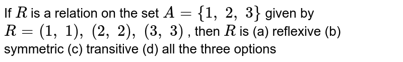 If `R` is a relation on the set `A={1, 2, 3}` given by `R=(1, 1), (2, 2), (3, 3)` , then `R` is (a) reflexive   (b) symmetric (c) transitive   (d) all the three options