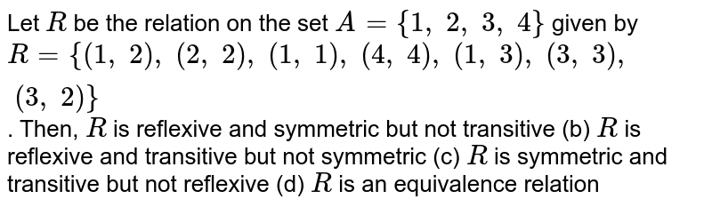 Let `R` be the relation on the set `A={1, 2, 3, 4}` given by `R={(1, 2), (2, 2), (1, 1), (4, 4), (1, 3), (3, 3), (3, 2)}` . Then, `R` is reflexive and symmetric but not transitive (b) `R` is reflexive and transitive but not symmetric (c) `R` is symmetric and transitive but not reflexive (d) `R` is an equivalence relation