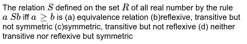 The relation `S` defined on the set `R` of all real number by the rule `a S b` iff `ageqb` is (a) equivalence relation (b)reflexive, transitive but not symmetric (c)symmetric, transitive but not reflexive (d) neither transitive nor reflexive but symmetric
