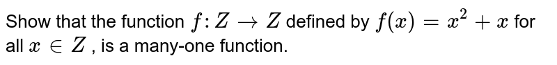 Show that the function `f: Z->Z` defined by `f(x)=x^2+x` for all `x in  Z` , is a many-one   function.