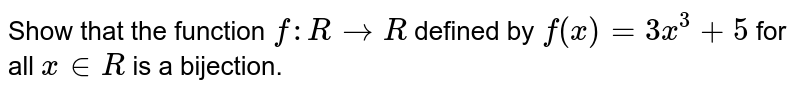 Show that the function `f: R->R` defined by `f(x)=3x^3+5` for all `x in  R` is a bijection.