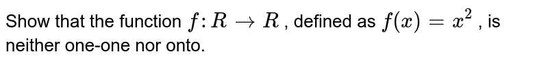Show that the function `f: R->R` , defined as `f(x)=x^2` , is neither one-one   nor onto.