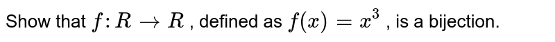 Show that `f: R->R` , defined as `f(x)=x^3` , is a bijection.
