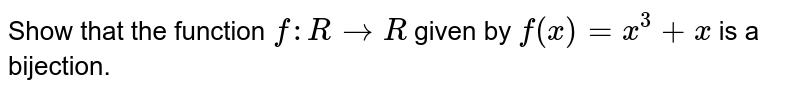 Show that the function `f: R->R` given by `f(x)=x^3+x` is a bijection.