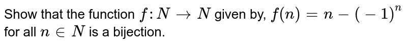 Show that the function `f: N->N` given by, `f(n)=n-(-1)^n` for all `n in  N` is a bijection.