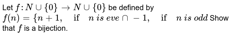 Let `f: Nuu{0}->Nuu{0}` be defined by `f(n)={n+1,\ if\ n\ i s\ e v e nn-1,\ if\ n\ i s\ od d`  Show that `f` is a bijection.