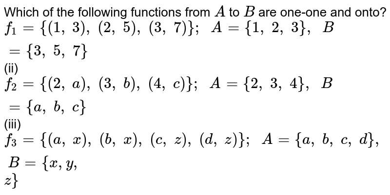 Which of the following   functions from `A` to `B` are one-one and onto? `f_1={(1,\ 3),\ (2,\ 5),\ (3,\ 7)};\ \ A={1,\ 2,\ 3},\ \ B={3,\ 5,\ 7}`  (ii) `f_2={(2,\ a),\ (3,\ b),\ (4,\ c)};\ \ A={2,\ 3,\ 4},\ \ B={a ,\ b ,\ c}`  (iii) `f_3={(a ,\ x),\ (b ,\ x),\ (c ,\ z),\ (d ,\ z)};\ \ A={a ,\ b ,\ c ,\ d},\ \ B={x , y ,` `z}`