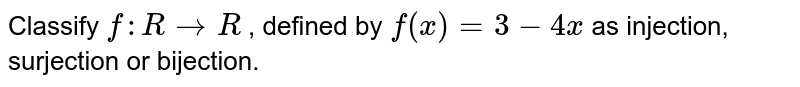 Classify `f: R->R` , defined by `f(x)=3-4x` as injection,   surjection or bijection.
