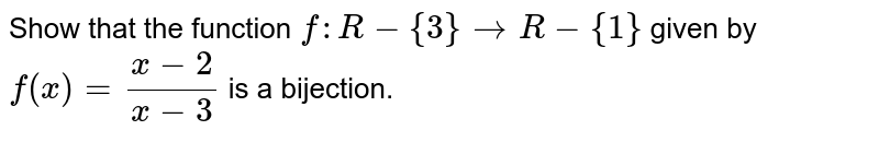 Show that the function `f: R-{3}->R-{1}` given by `f(x)=(x-2)/(x-3)` is a bijection.