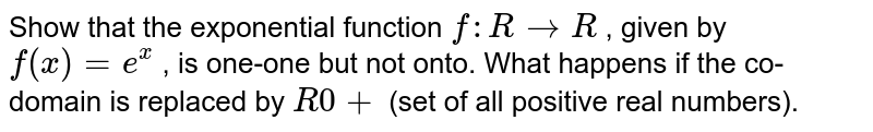 Show that the   exponential function `f: R->R` , given by `f(x)=e^x` , is one-one but not onto. What happens if the   co-domain is replaced by `R0+` (set of all positive real numbers).