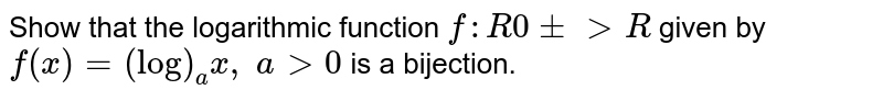 Show that the   logarithmic function `f: R0+->R` given by `f(x)=(log)_a x ,\ a >0` is a bijection.