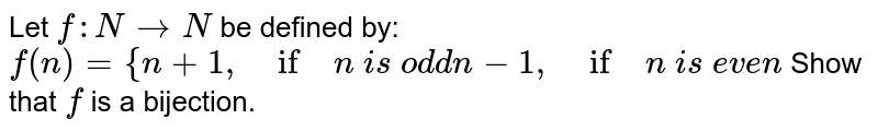 Let `f: N->N` be defined by: `f(n)={n+1,\ if\ n\ i s\ od d n-1,\ if\ n\ i s\ e v e n`  Show that `f` is a bijection.