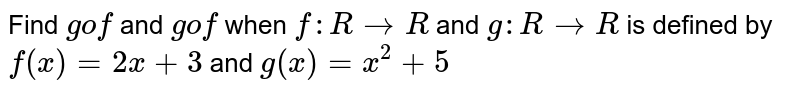 Find `gof` and `gof` when `f: R->R` and `g: R->R` is defined by `f(x)=2x+3` and `g(x)=x^2+5`