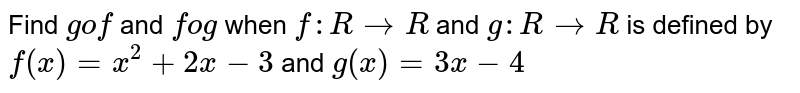 Find `gof` and `fog` when `f: R->R` and `g: R->R` is defined by `f(x)=x^2+2x-3` and `g(x)=3x-4`