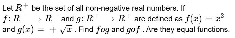 Let `R^+` be the set of all   non-negative real numbers. If `f: R^+ ->R^+` and `g: R^+ ->R^+` are defined as `f(x)=x^2` and `g(x)=+sqrt(x)` . Find `fog` and `gof` . Are they equal   functions.