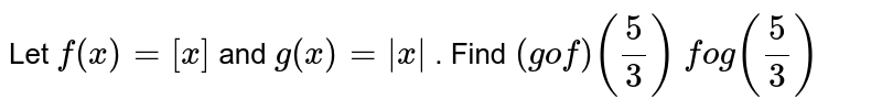 Let `f(x)=[x]` and `g(x)=|x|` . Find `(gof)(5/3)` `fog(5/3)`
