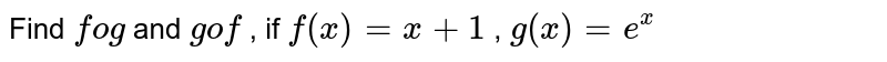 Find `fog` and `gof` , if `f(x)=x+1` , `g(x)=e^x`