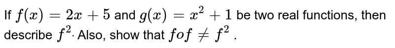 If `f(x)=2x+5` and `g(x)=x^2+1` be two real functions,   then describe `f^2dot` Also, show that `fof!=f^2` .
