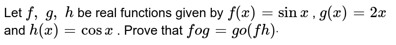 Let `f, g, h` be real functions given   by `f(x)=sinx` , `g(x)=2x` and `h(x)=cosx` . Prove that `fog=go(fh)dot`