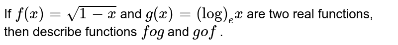 If `f(x)=sqrt(1-x)` and `g(x)=(log)_e x` are two real functions,   then describe functions `fog` and `gof` .